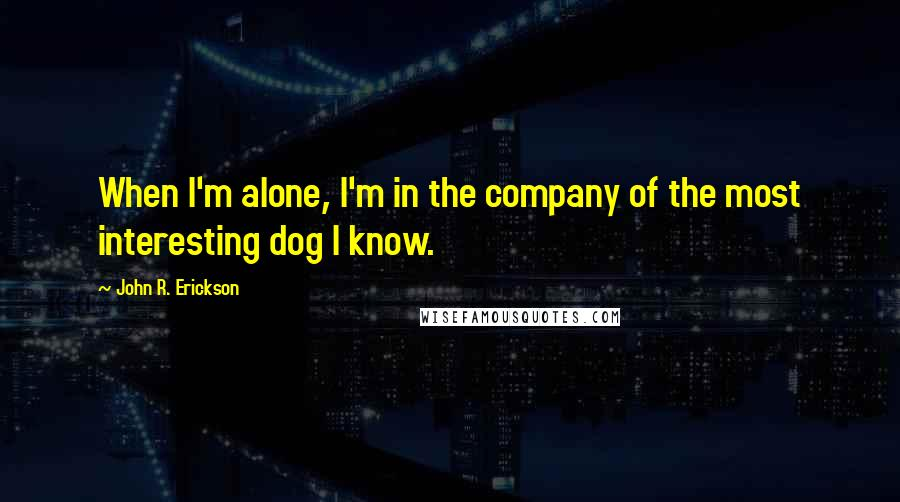 John R. Erickson quotes: When I'm alone, I'm in the company of the most interesting dog I know.