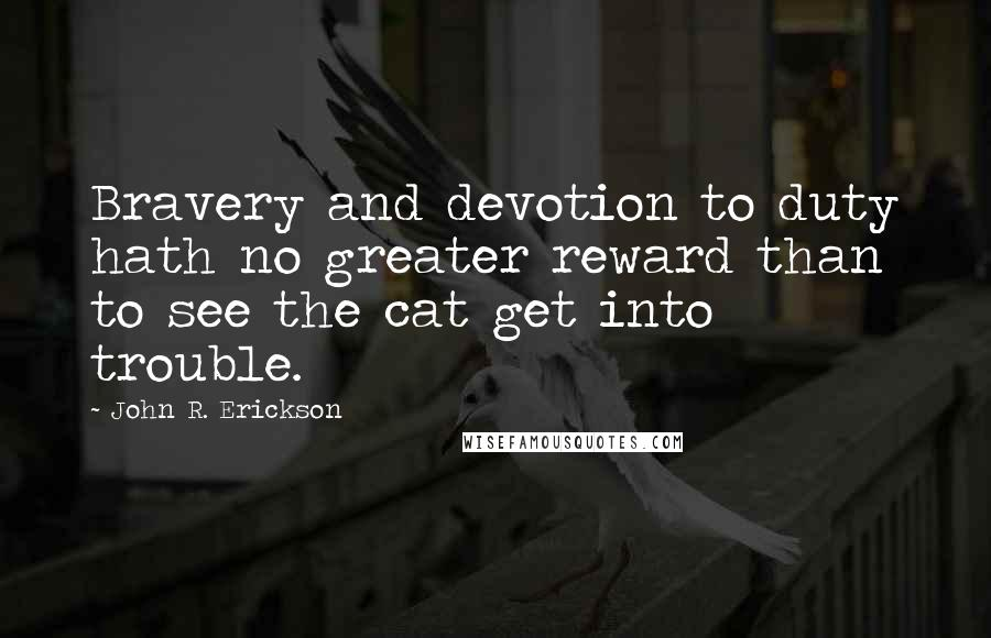 John R. Erickson quotes: Bravery and devotion to duty hath no greater reward than to see the cat get into trouble.