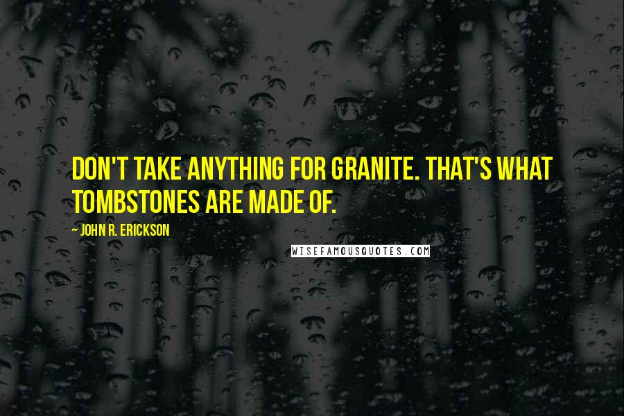 John R. Erickson quotes: Don't take anything for granite. That's what tombstones are made of.