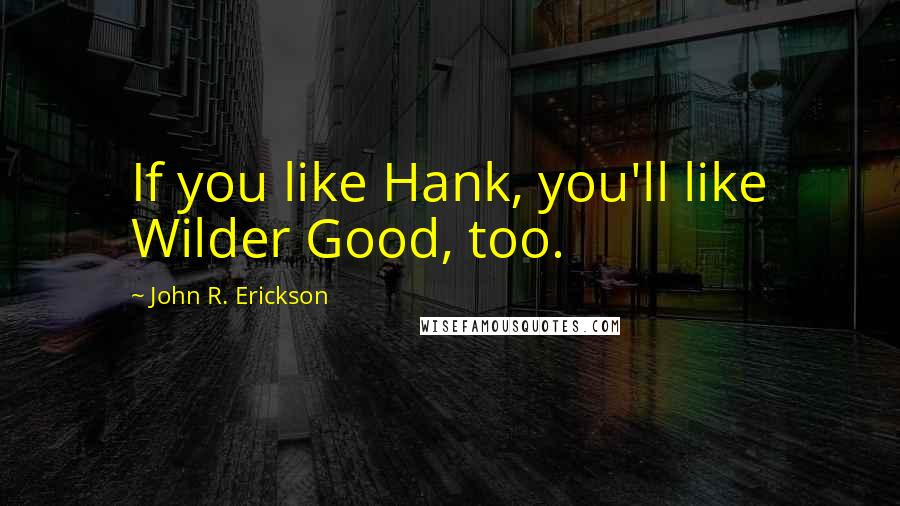 John R. Erickson quotes: If you like Hank, you'll like Wilder Good, too.