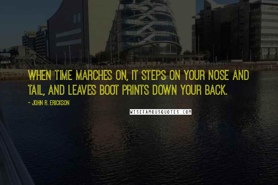 John R. Erickson quotes: When time marches on, it steps on your nose and tail, and leaves boot prints down your back.