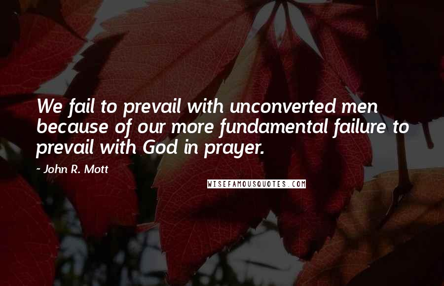 John R. Mott quotes: We fail to prevail with unconverted men because of our more fundamental failure to prevail with God in prayer.