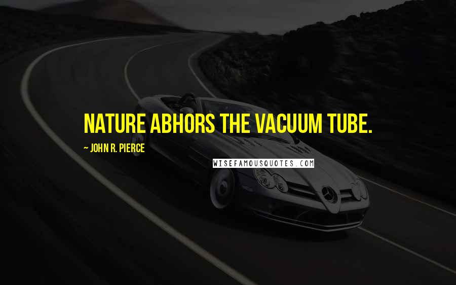 John R. Pierce quotes: Nature abhors the vacuum tube.