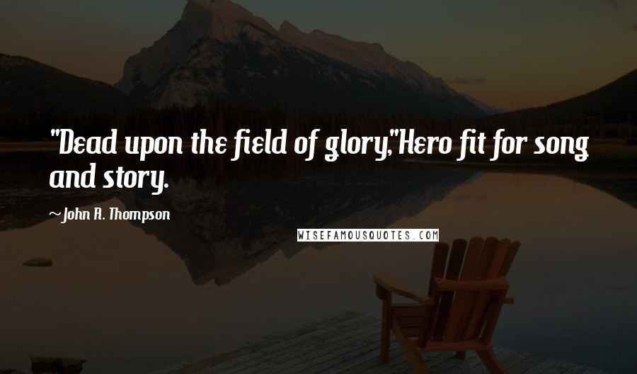 """John R. Thompson quotes: """"Dead upon the field of glory,""""Hero fit for song and story."""