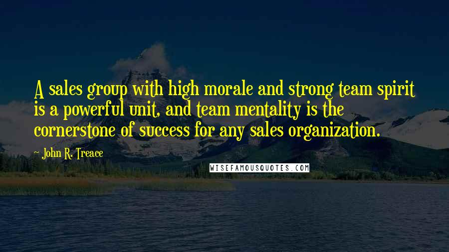 John R. Treace quotes: A sales group with high morale and strong team spirit is a powerful unit, and team mentality is the cornerstone of success for any sales organization.
