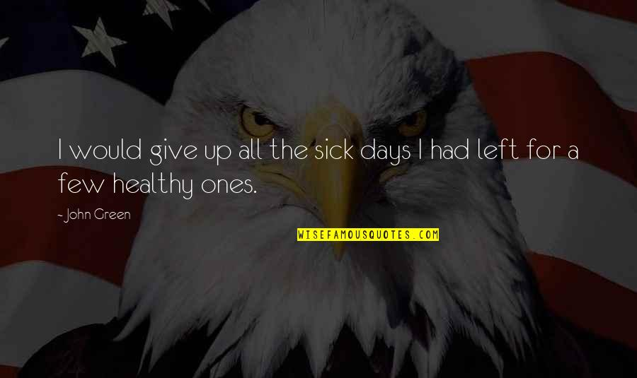 John Radcliffe Quotes By John Green: I would give up all the sick days