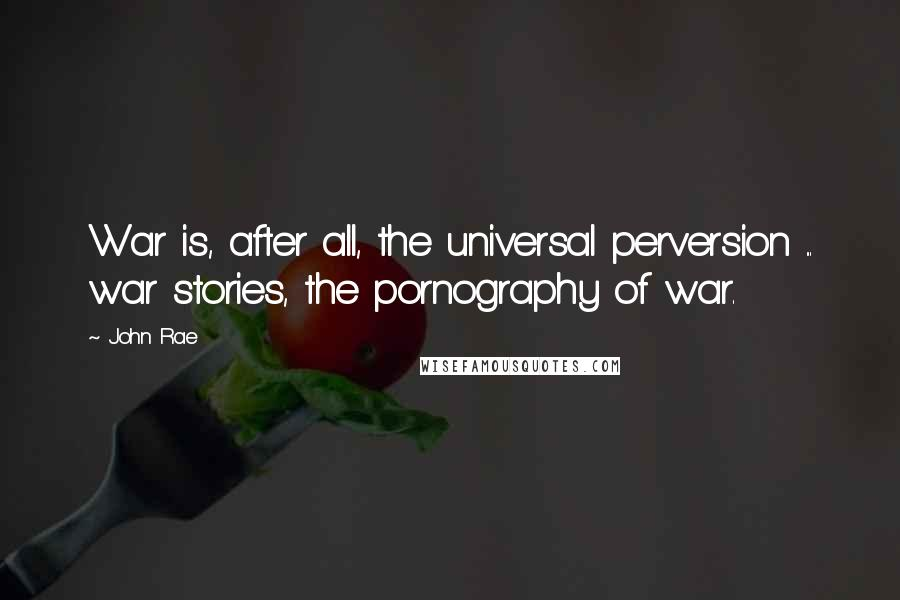 John Rae quotes: War is, after all, the universal perversion ... war stories, the pornography of war.