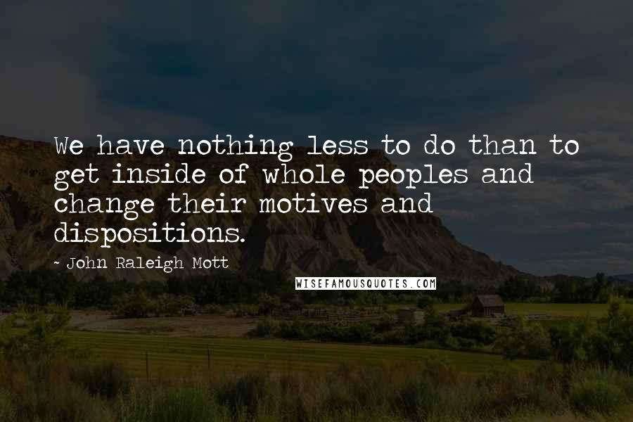 John Raleigh Mott quotes: We have nothing less to do than to get inside of whole peoples and change their motives and dispositions.