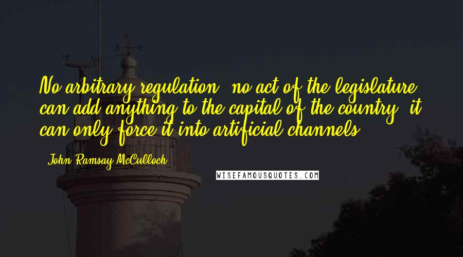 John Ramsay McCulloch quotes: No arbitrary regulation, no act of the legislature, can add anything to the capital of the country; it can only force it into artificial channels.