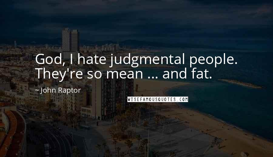 John Raptor quotes: God, I hate judgmental people. They're so mean ... and fat.