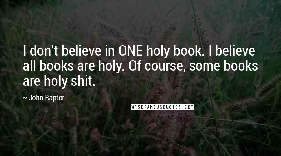 John Raptor quotes: I don't believe in ONE holy book. I believe all books are holy. Of course, some books are holy shit.