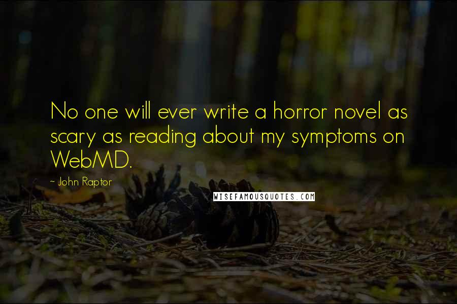John Raptor quotes: No one will ever write a horror novel as scary as reading about my symptoms on WebMD.
