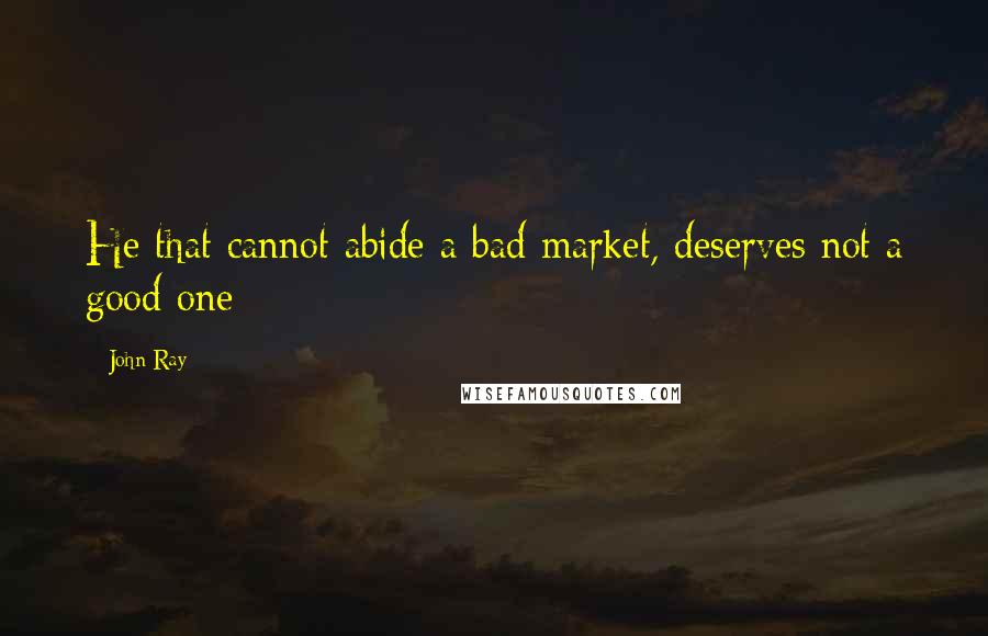 John Ray quotes: He that cannot abide a bad market, deserves not a good one
