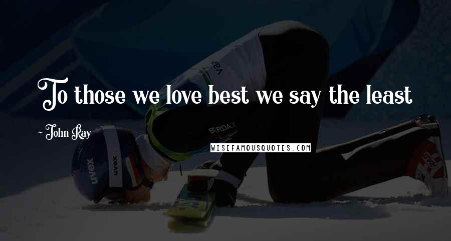 John Ray quotes: To those we love best we say the least