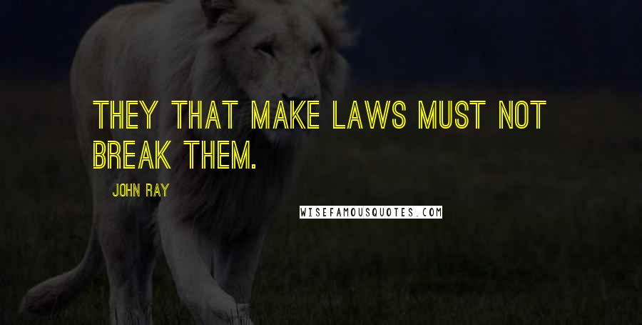 John Ray quotes: They that make laws must not break them.