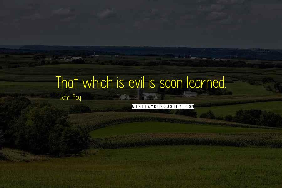 John Ray quotes: That which is evil is soon learned.
