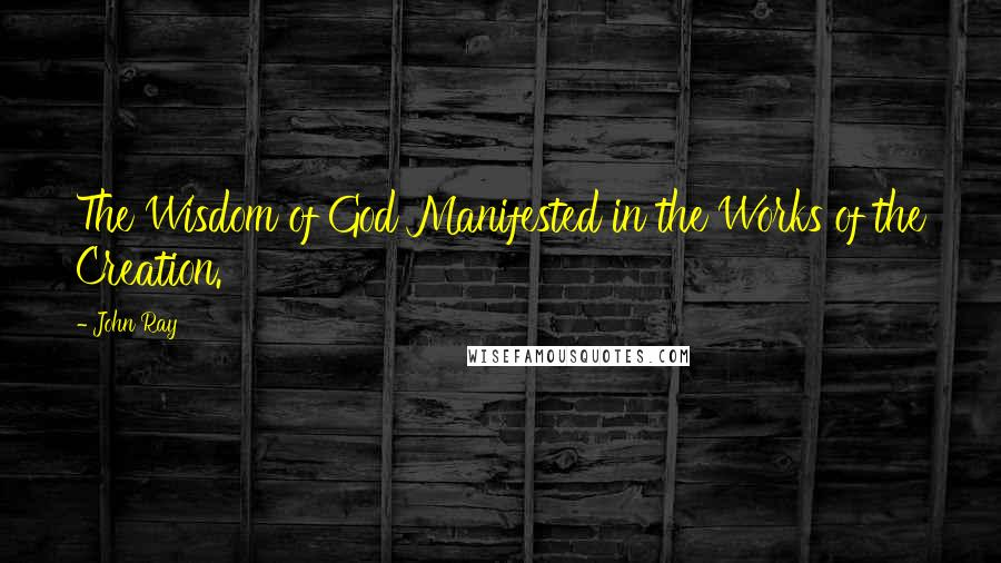 John Ray quotes: The Wisdom of God Manifested in the Works of the Creation.
