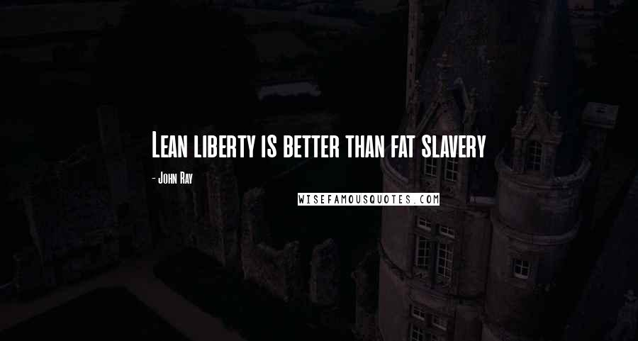 John Ray quotes: Lean liberty is better than fat slavery