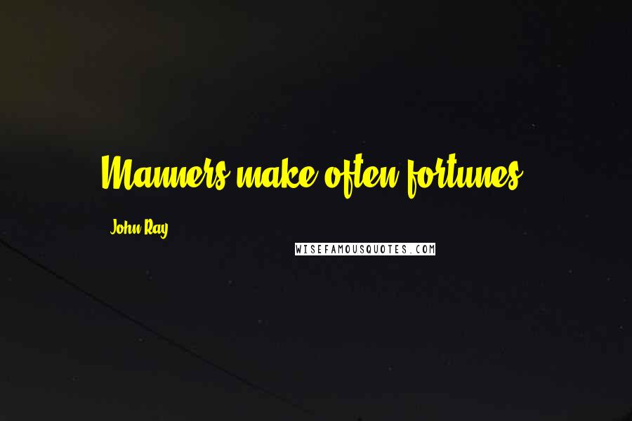 John Ray quotes: Manners make often fortunes.