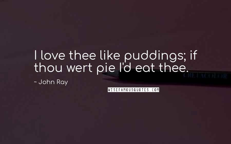 John Ray quotes: I love thee like puddings; if thou wert pie I'd eat thee.