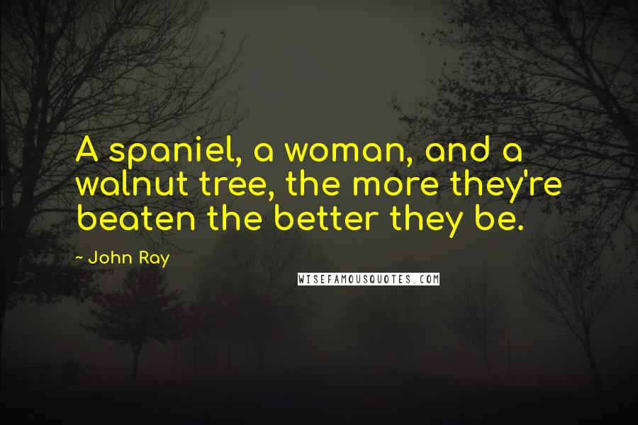 John Ray quotes: A spaniel, a woman, and a walnut tree, the more they're beaten the better they be.