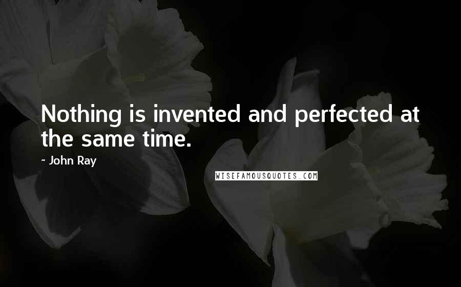 John Ray quotes: Nothing is invented and perfected at the same time.
