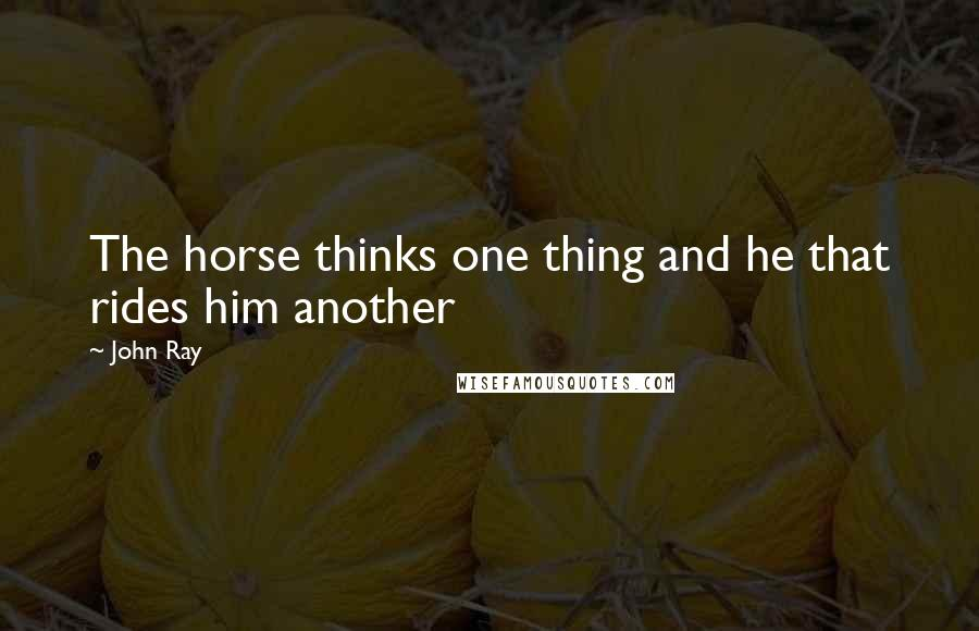 John Ray quotes: The horse thinks one thing and he that rides him another