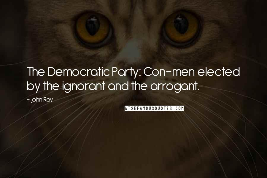 John Ray quotes: The Democratic Party: Con-men elected by the ignorant and the arrogant.