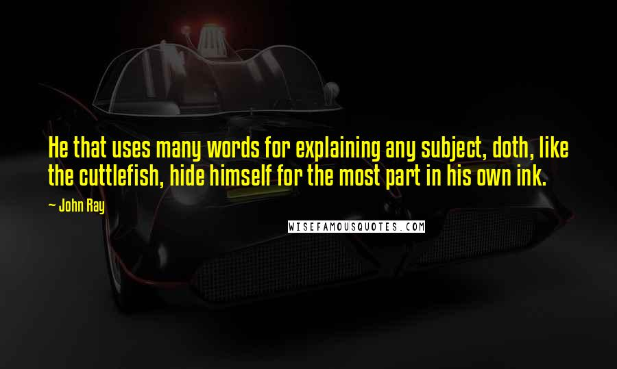 John Ray quotes: He that uses many words for explaining any subject, doth, like the cuttlefish, hide himself for the most part in his own ink.