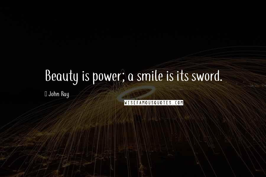 John Ray quotes: Beauty is power; a smile is its sword.