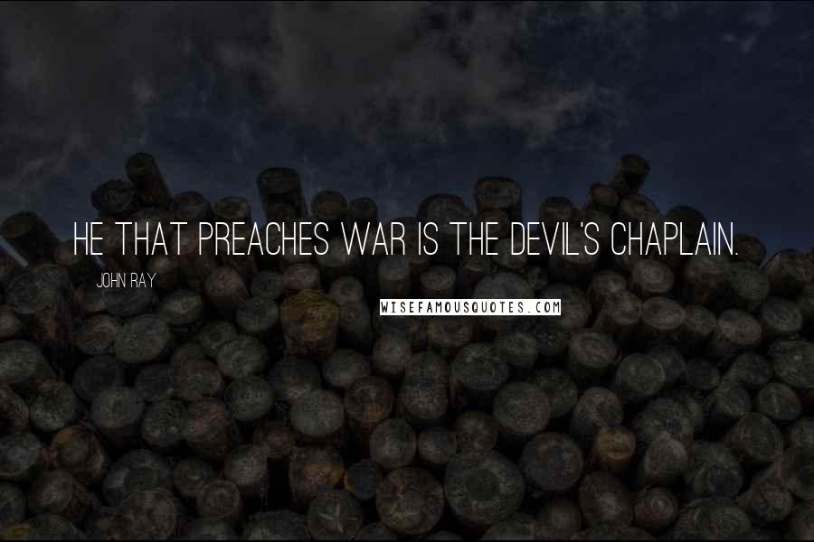 John Ray quotes: He that preaches war is the devil's chaplain.