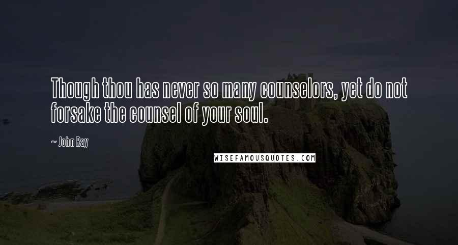 John Ray quotes: Though thou has never so many counselors, yet do not forsake the counsel of your soul.