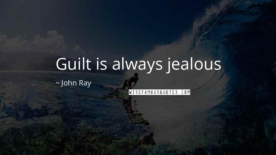 John Ray quotes: Guilt is always jealous