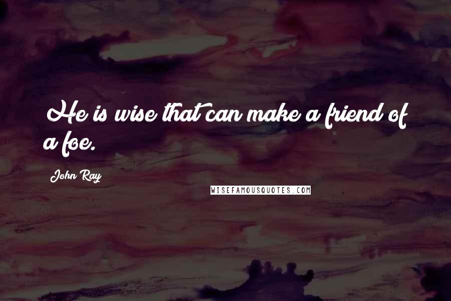 John Ray quotes: He is wise that can make a friend of a foe.