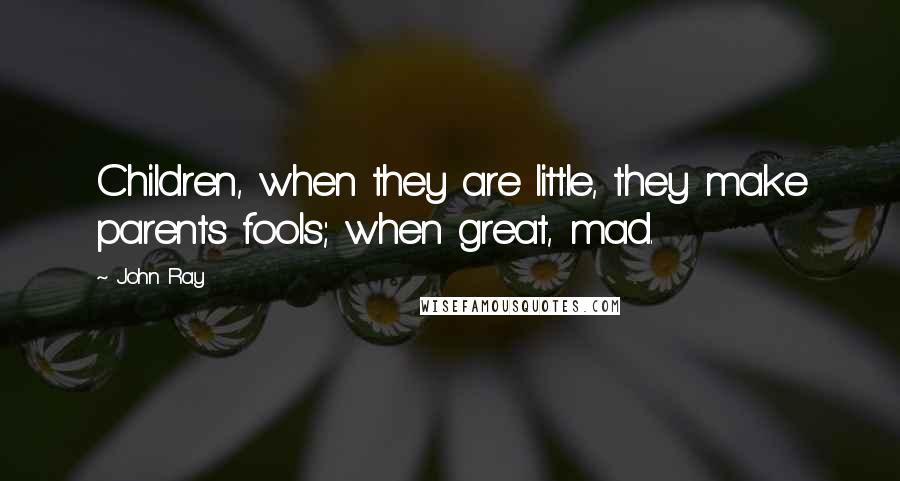John Ray quotes: Children, when they are little, they make parents fools; when great, mad.
