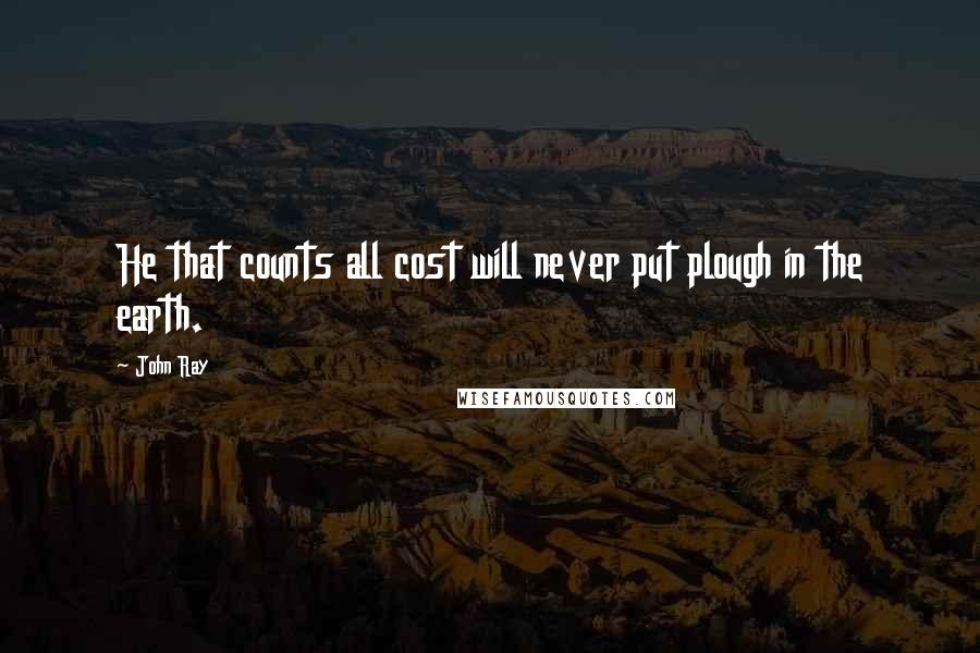 John Ray quotes: He that counts all cost will never put plough in the earth.