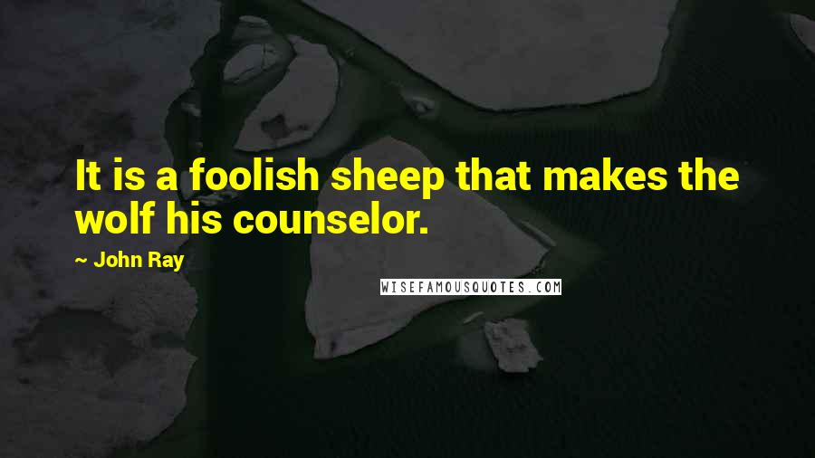 John Ray quotes: It is a foolish sheep that makes the wolf his counselor.