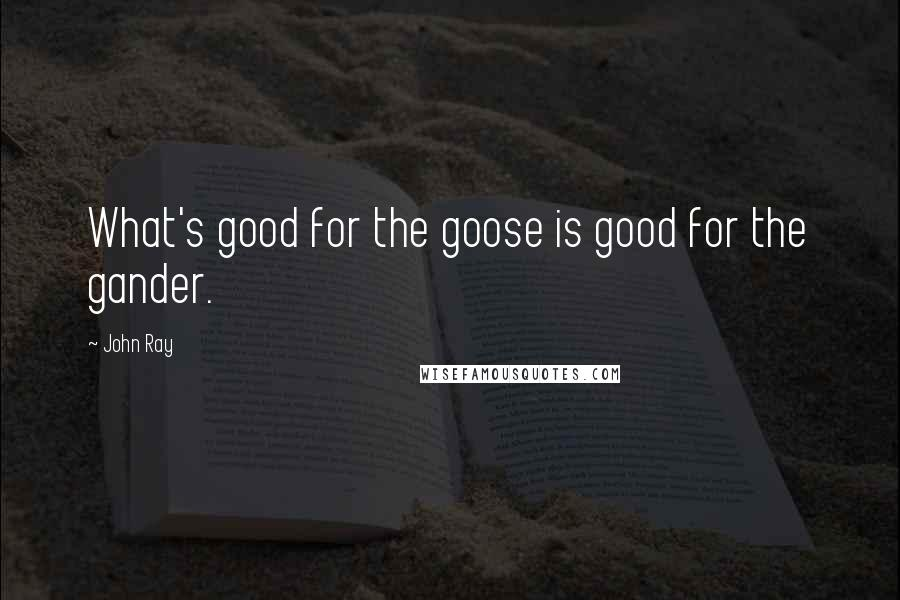 John Ray quotes: What's good for the goose is good for the gander.