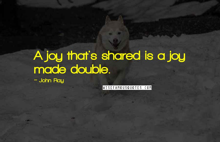 John Ray quotes: A joy that's shared is a joy made double.