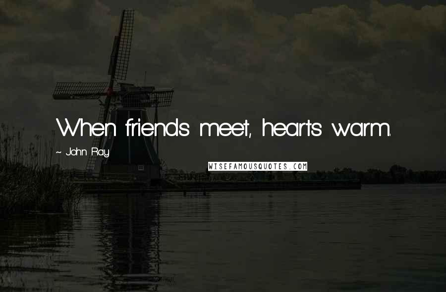 John Ray quotes: When friends meet, hearts warm.