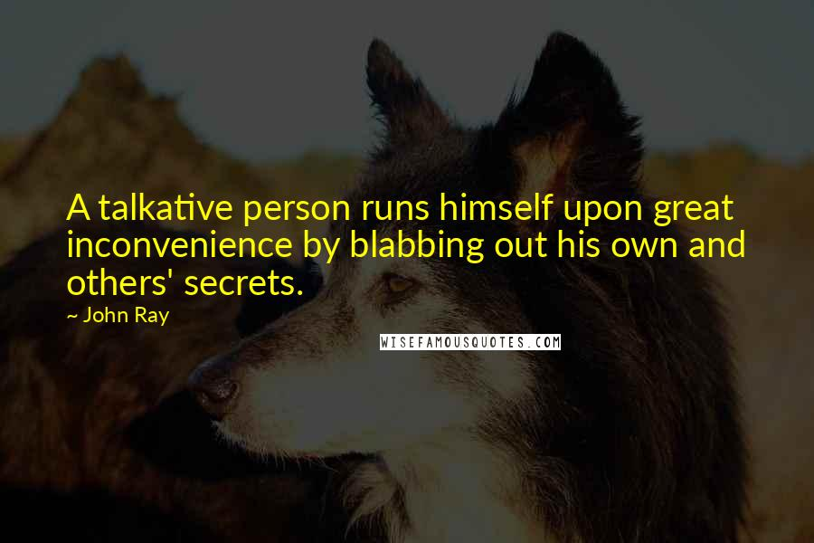 John Ray quotes: A talkative person runs himself upon great inconvenience by blabbing out his own and others' secrets.