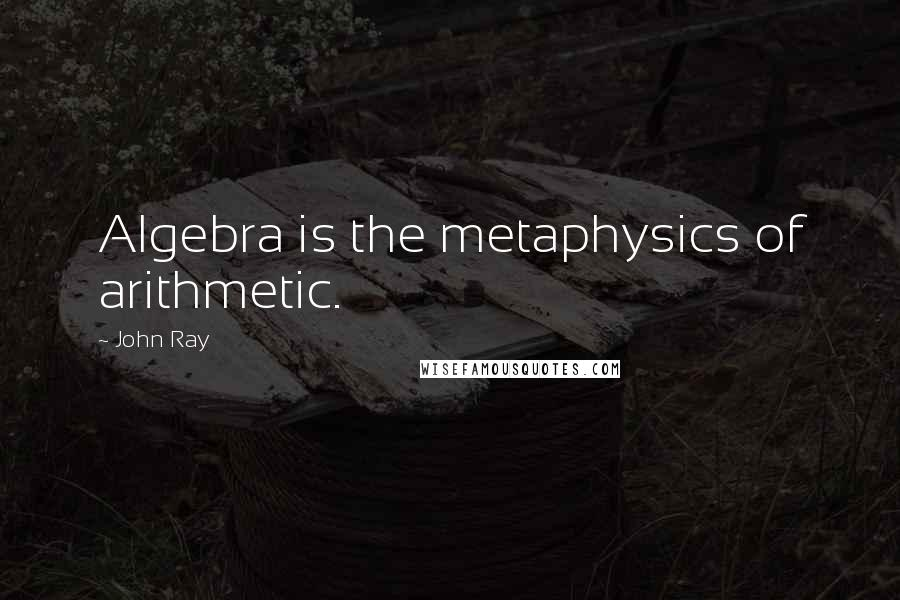 John Ray quotes: Algebra is the metaphysics of arithmetic.