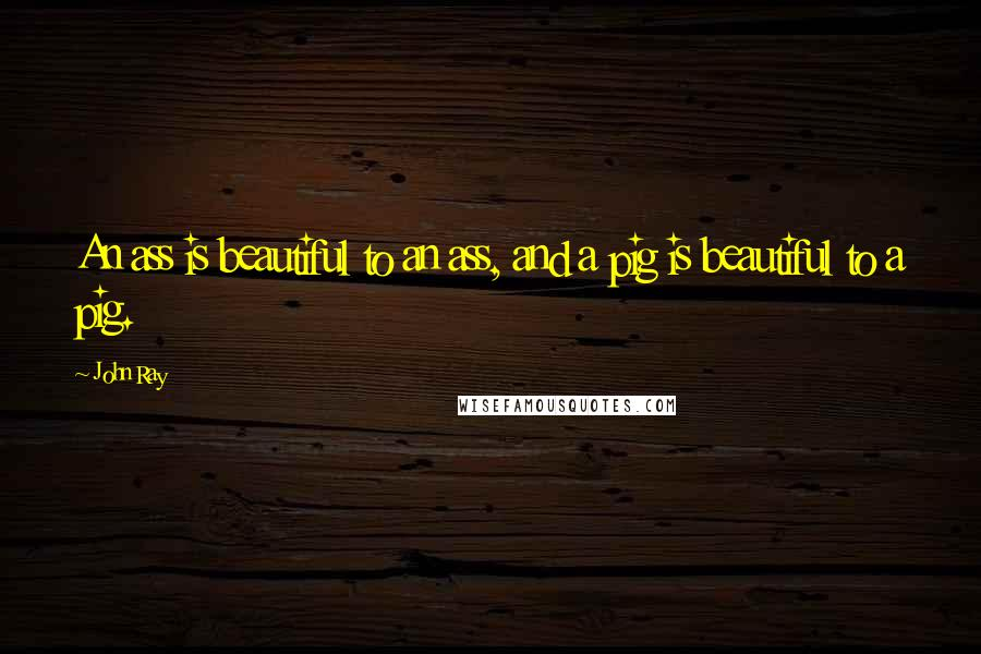 John Ray quotes: An ass is beautiful to an ass, and a pig is beautiful to a pig.
