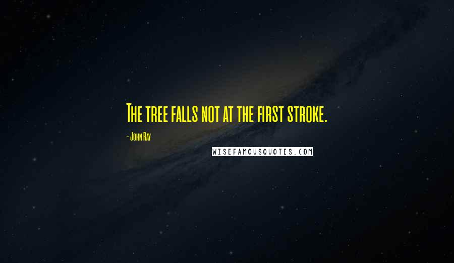 John Ray quotes: The tree falls not at the first stroke.