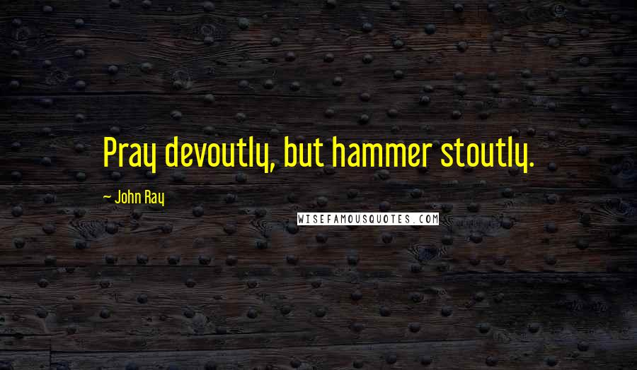 John Ray quotes: Pray devoutly, but hammer stoutly.