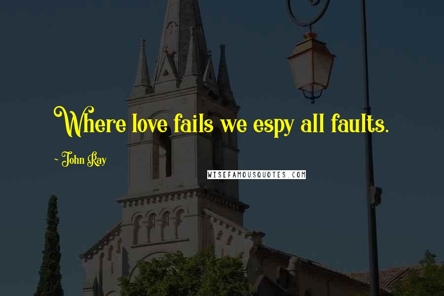 John Ray quotes: Where love fails we espy all faults.