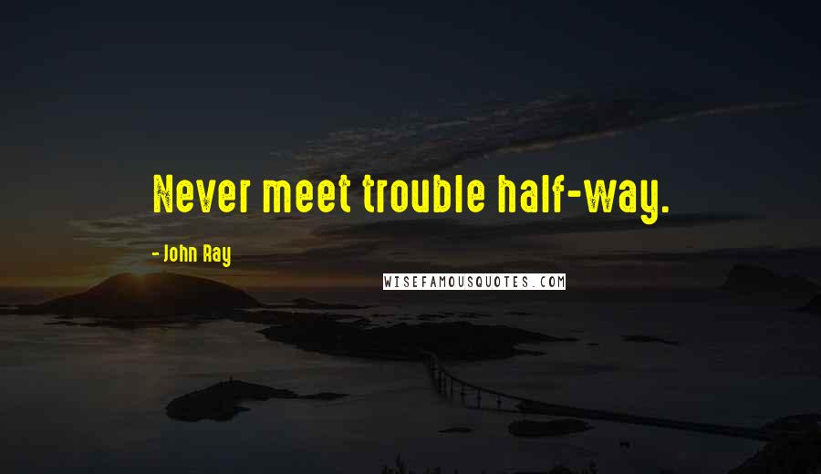 John Ray quotes: Never meet trouble half-way.