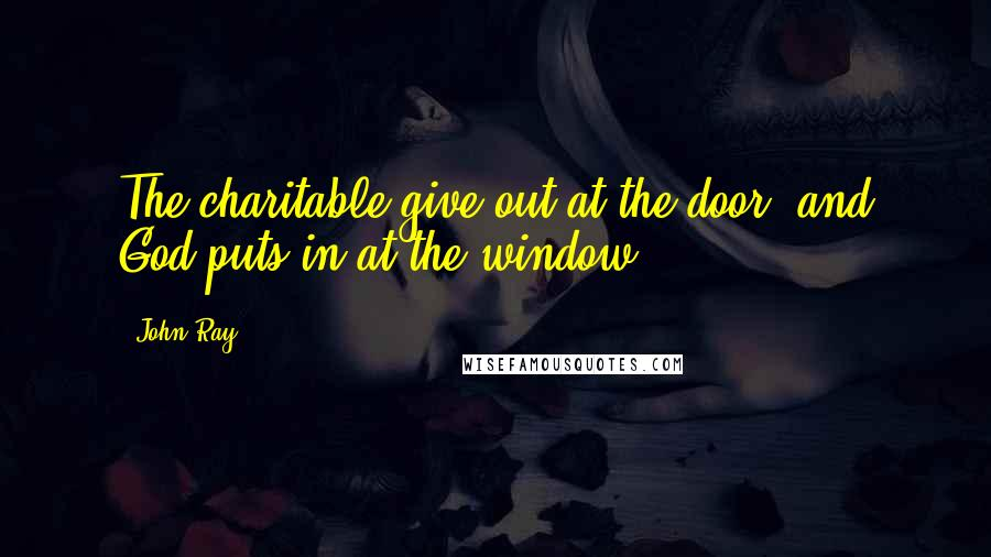 John Ray quotes: The charitable give out at the door, and God puts in at the window.