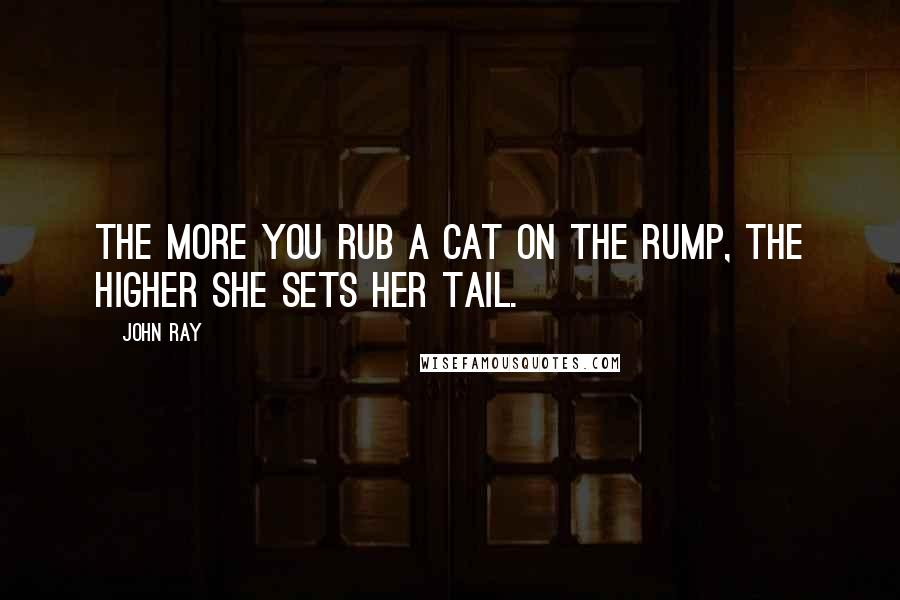 John Ray quotes: The more you rub a cat on the rump, the higher she sets her tail.