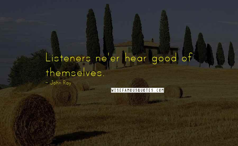 John Ray quotes: Listeners ne'er hear good of themselves.